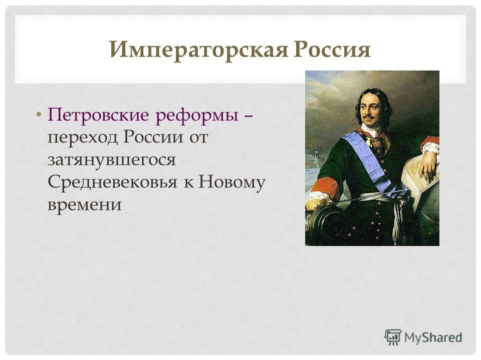Императорская Россия Петровские реформы – переход России от затянувшегося Средневековья к Новому времени
