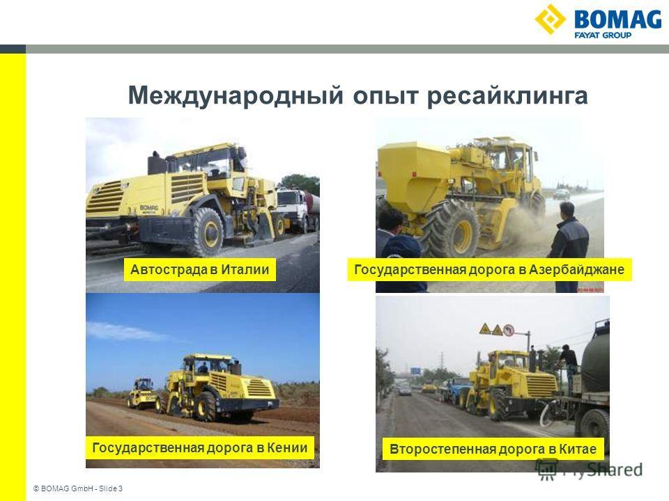 © BOMAG GmbH - Slide 3 Международный опыт ресайклинга Государственная дорога в АзербайджанеАвтострада в Италии Второстепенная дорога в Китае Государственная дорога в Кении