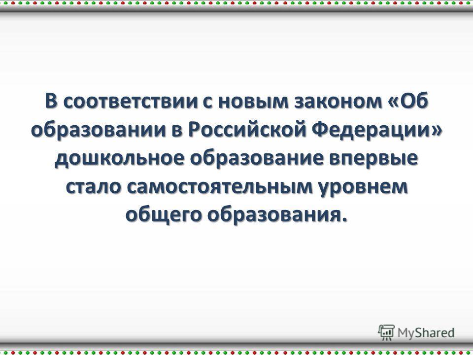 В соответствии с новым законом «Об образовании в Российской Федерации» дошкольное образование впервые стало самостоятельным уровнем общего образования.
