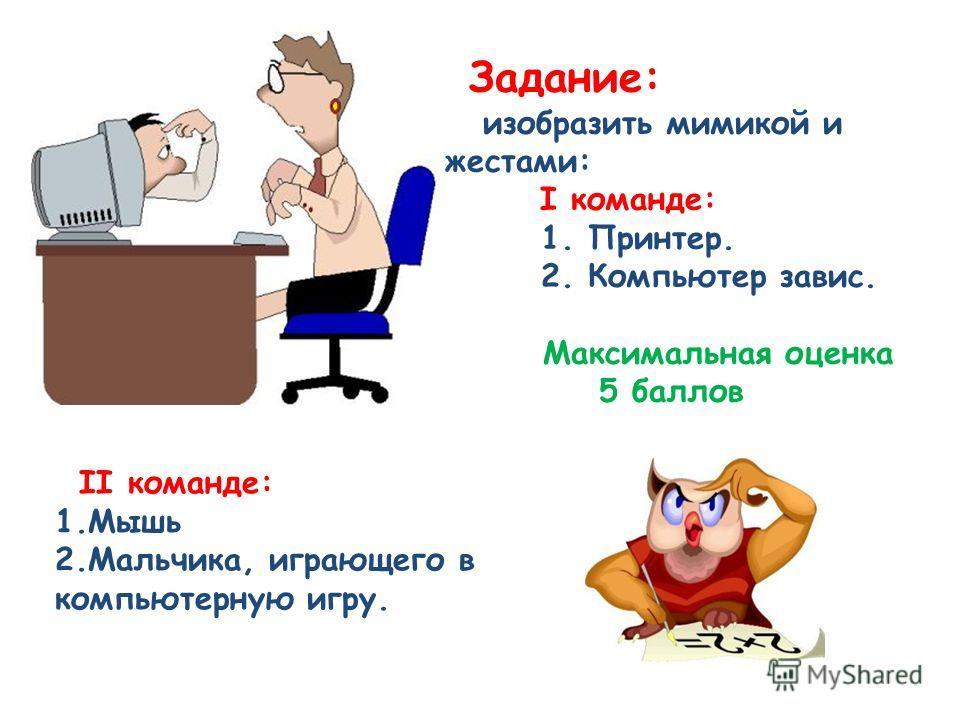 Задание: изобразить мимикой и жестами: I команде: 1. Принтер. 2. Компьютер завис. Максимальная оценка 5 баллов II команде: 1.Мышь 2.Мальчика, играющего в компьютерную игру.
