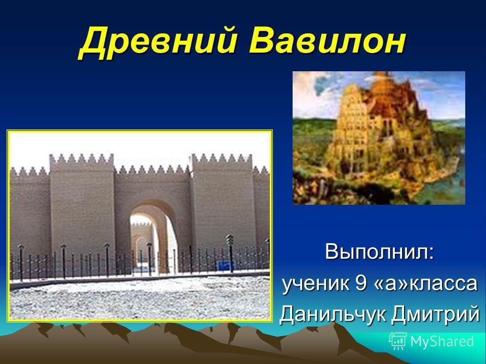 Древний Вавилон Выполнил: ученик 9 «а»класса Данильчук Дмитрий