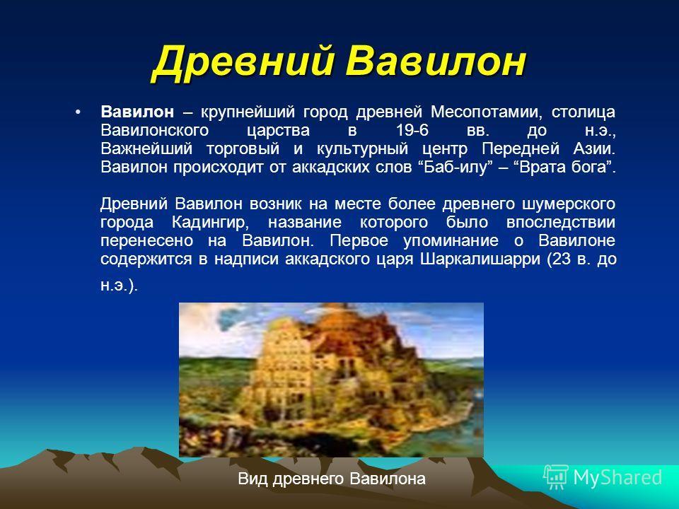 Древний Вавилон Вавилон – крупнейший город древней Месопотамии, столица Вавилонского царства в 19-6 вв. до н.э., Важнейший торговый и культурный центр Передней Азии. Вавилон происходит от аккадских слов Баб-илу – Врата бога. Древний Вавилон возник на