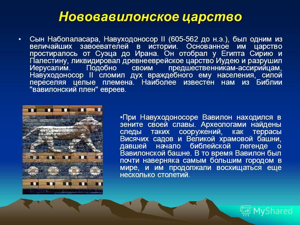 Нововавилонское царство Сын Набопаласара, Навуходоносор II (605-562 до н.э.), был одним из величайших завоевателей в истории. Основанное им царство простиралось от Суэца до Ирана. Он отобрал у Египта Сирию и Палестину, ликвидировал древнееврейское ца