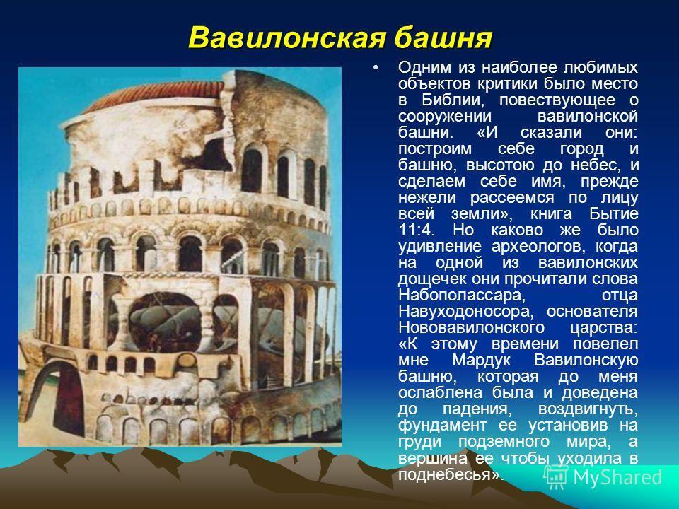 Вавилонская башня Одним из наиболее любимых объектов критики было место в Библии, повествующее о сооружении вавилонской башни. «И сказали они: построим себе город и башню, высотою до небес, и сделаем себе имя, прежде нежели рассеемся по лицу всей зем