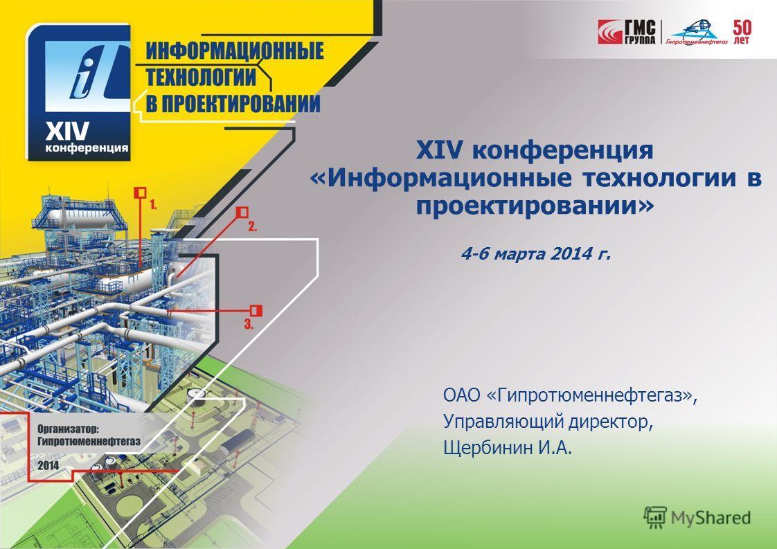 XIV конференция «Информационные технологии в проектировании» 4-6 марта 2014 г. ОАО «Гипротюменнефтегаз», Управляющий директор, Щербинин И.А.