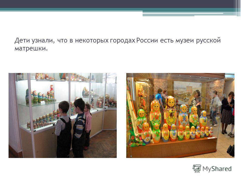 Дети узнали, что в некоторых городах России есть музеи русской матрешки.