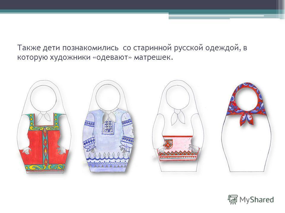 Также дети познакомились со старинной русской одеждой, в которую художники «одевают» матрешек.