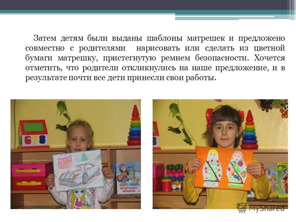 Затем детям были выданы шаблоны матрешек и предложено совместно с родителями нарисовать или сделать из цветной бумаги матрешку, пристегнутую ремнем безопасности. Хочется отметить, что родители откликнулись на наше предложение, и в результате почти вс