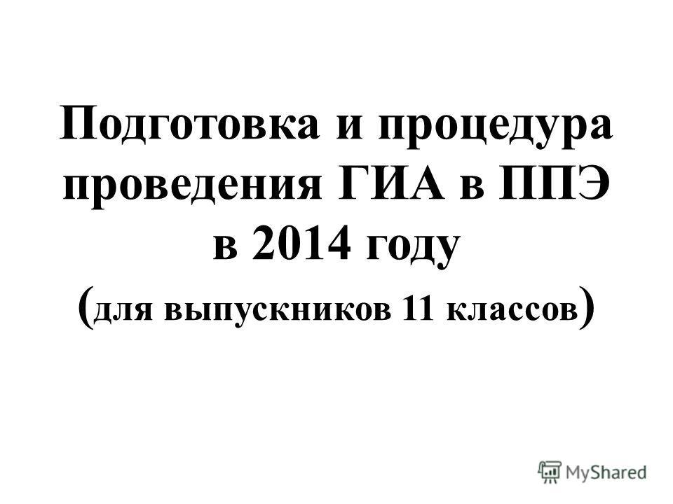 Подготовка и процедура проведения ГИА в ППЭ в 2014 году ( для выпускников 11 классов )