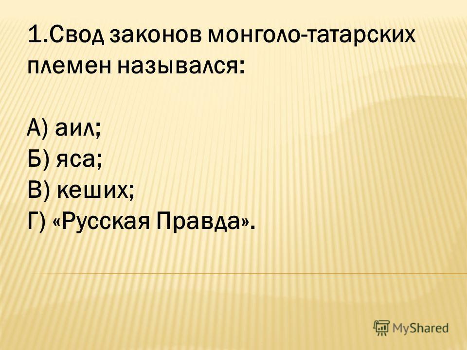 1.Свод законов монголо-татарских племен назывался: А) аил; Б) яса; В) кеших; Г) «Русская Правда».