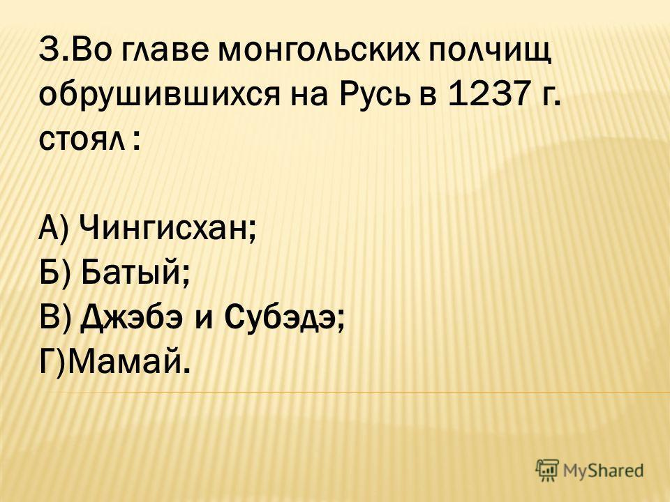 3.Во главе монгольских полчищ обрушившихся на Русь в 1237 г. стоял : А) Чингисхан; Б) Батый; В) Джэбэ и Субэдэ; Г)Мамай.