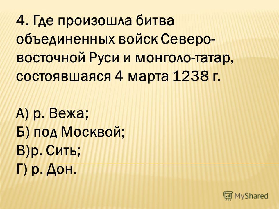 4. Где произошла битва объединенных войск Северо- восточной Руси и монголо-татар, состоявшаяся 4 марта 1238 г. А) р. Вежа; Б) под Москвой; В)р. Сить; Г) р. Дон.