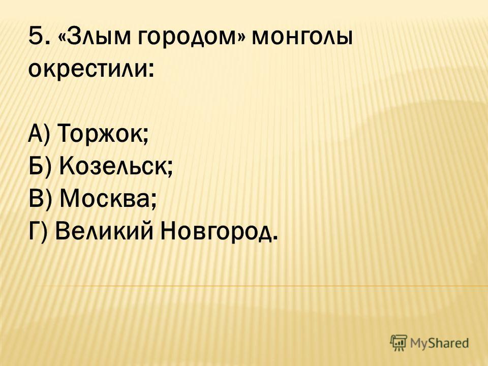 5. «Злым городом» монголы окрестили: А) Торжок; Б) Козельск; В) Москва; Г) Великий Новгород.