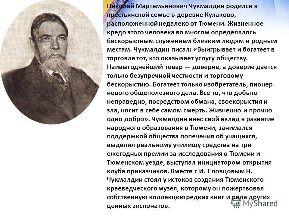 Николай Мартемьянович Чукмалдин родился в крестьянской семье в деревне Кулаково, расположенной недалеко от Тюмени. Жизненное кредо этого человека во многом определялось бескорыстным служением близким людям и родным местам. Чукмалдин писал: «Выигрывае