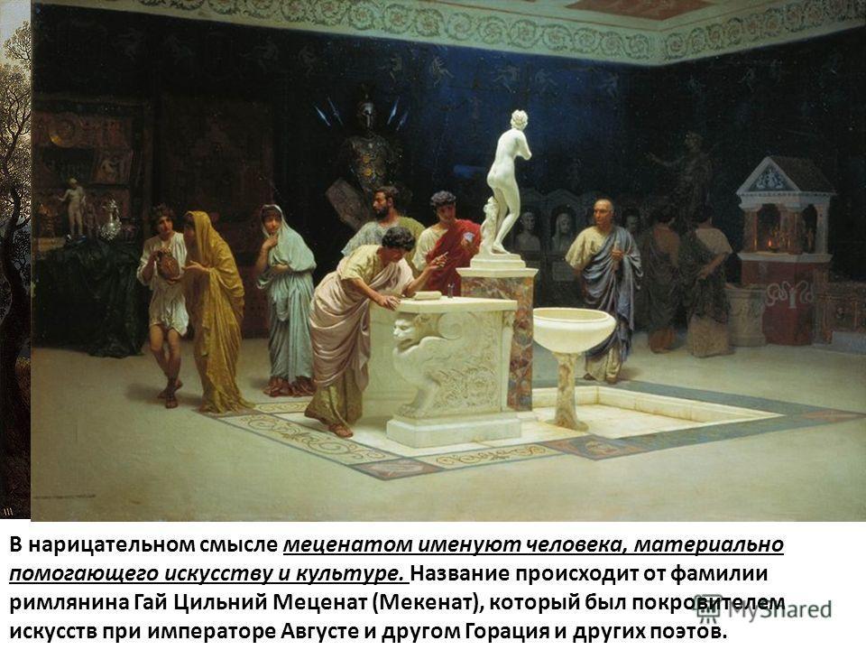 В нарицательном смысле меценатом именуют человека, материально помогающего искусству и культуре. Название происходит от фамилии римлянина Гай Цильний Меценат (Мекенат), который был покровителем искусств при императоре Августе и другом Горация и други