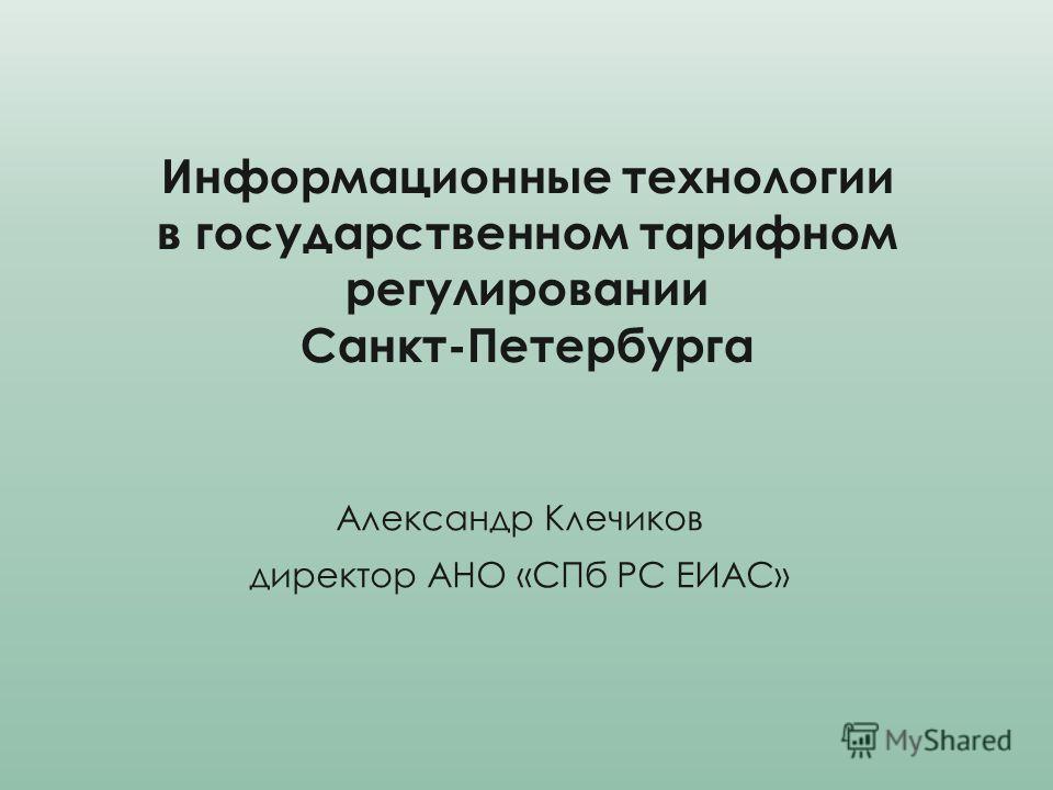 Информационные технологии в государственном тарифном регулировании Санкт-Петербурга Александр Клечиков директор АНО «СПб РС ЕИАС»