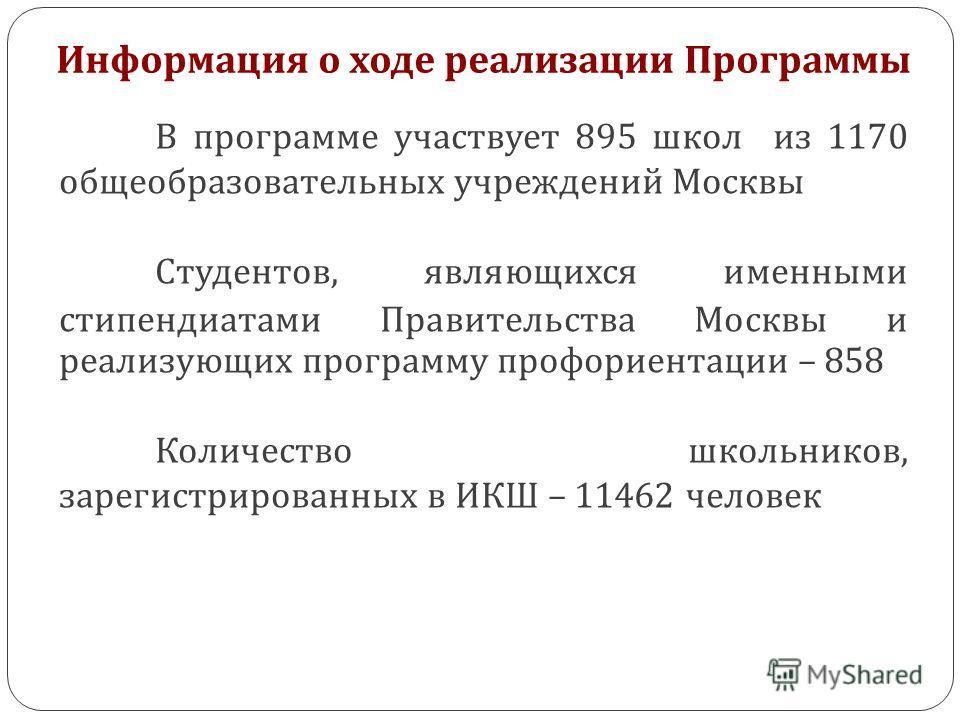 Информация о ходе реализации Программы Информация о ходе реализации В программе участвует 895 школ из 1170 общеобразовательных учреждений Москвы Студентов, являющихся именными стипендиатами Правительства Москвы и реализующих программу профориентации