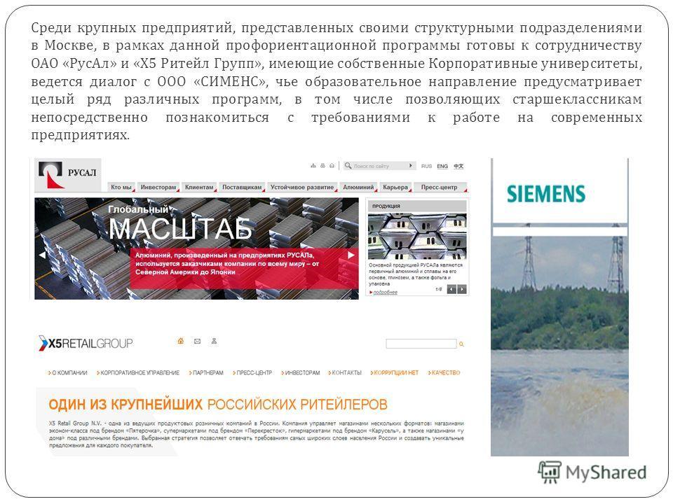 Среди крупных предприятий, представленных своими структурными подразделениями в Москве, в рамках данной профориентационной программы готовы к сотрудничеству ОАО « РусАл » и « Х 5 Ритейл Групп », имеющие собственные Корпоративные университеты, ведется