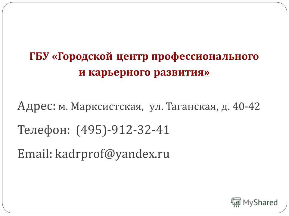 ГБУ « Городской центр профессионального и карьерного развития » Адрес: м. Марксистская, ул. Таганская, д. 40-42 Телефон: (495)-912-32-41 Email: kadrprof@yandex.ru