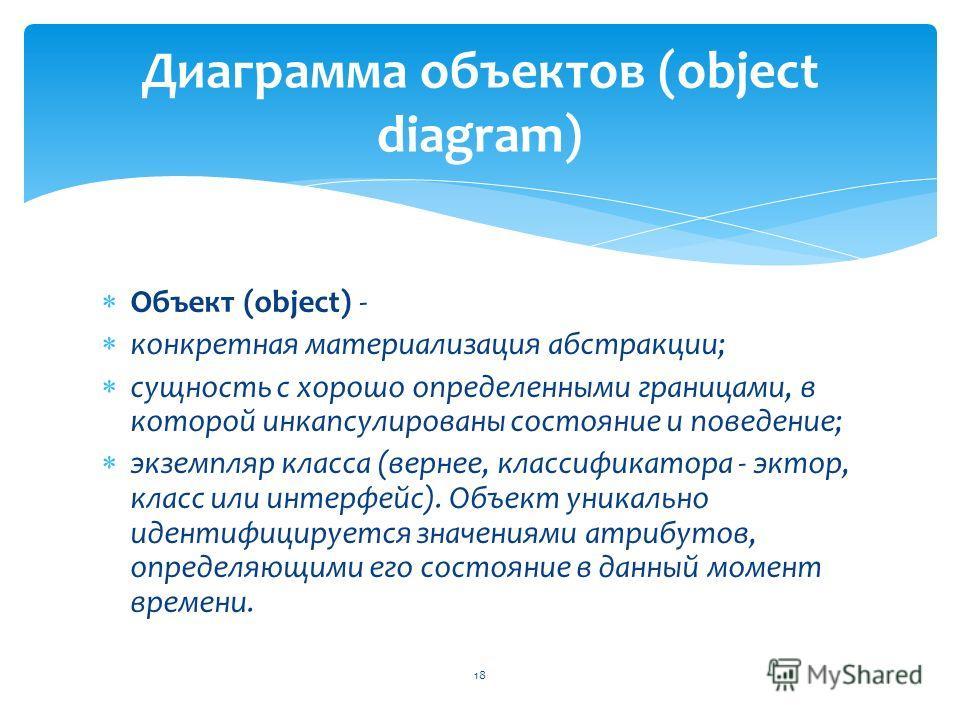 Объект (object) - конкретная материализация абстракции; сущность с хорошо определенными границами, в которой инкапсулированы состояние и поведение; экземпляр класса (вернее, классификатора - эктор, класс или интерфейс). Объект уникально идентифицируе