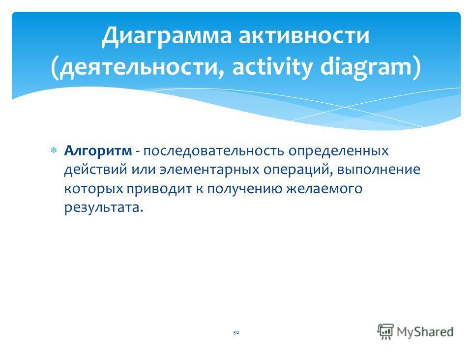 Алгоритм - последовательность определенных действий или элементарных операций, выполнение которых приводит к получению желаемого результата. 30 Диаграмма активности (деятельности, activity diagram)