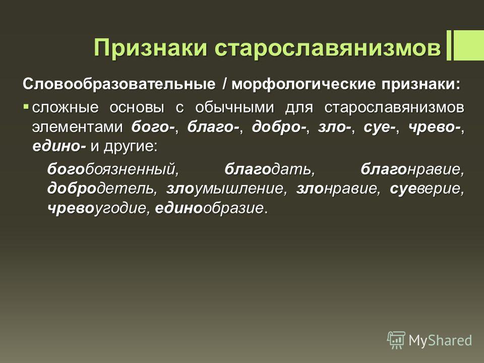Словообразовательные / морфологические признаки: сложные основы с обычными для старославянизмов элементами бого-, благо-, добро-, зло-, суе-, чрево-, едино- и другие: сложные основы с обычными для старославянизмов элементами бого-, благо-, добро-, зл