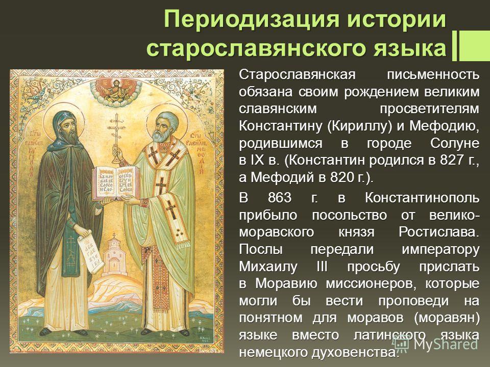 Старославянская письменность обязана своим рождением великим славянским просветителям Константину (Кириллу) и Мефодию, родившимся в городе Солуне в IX в. (Константин родился в 827 г., а Мефодий в 820 г.). В 863 г. в Константинополь прибыло посольство