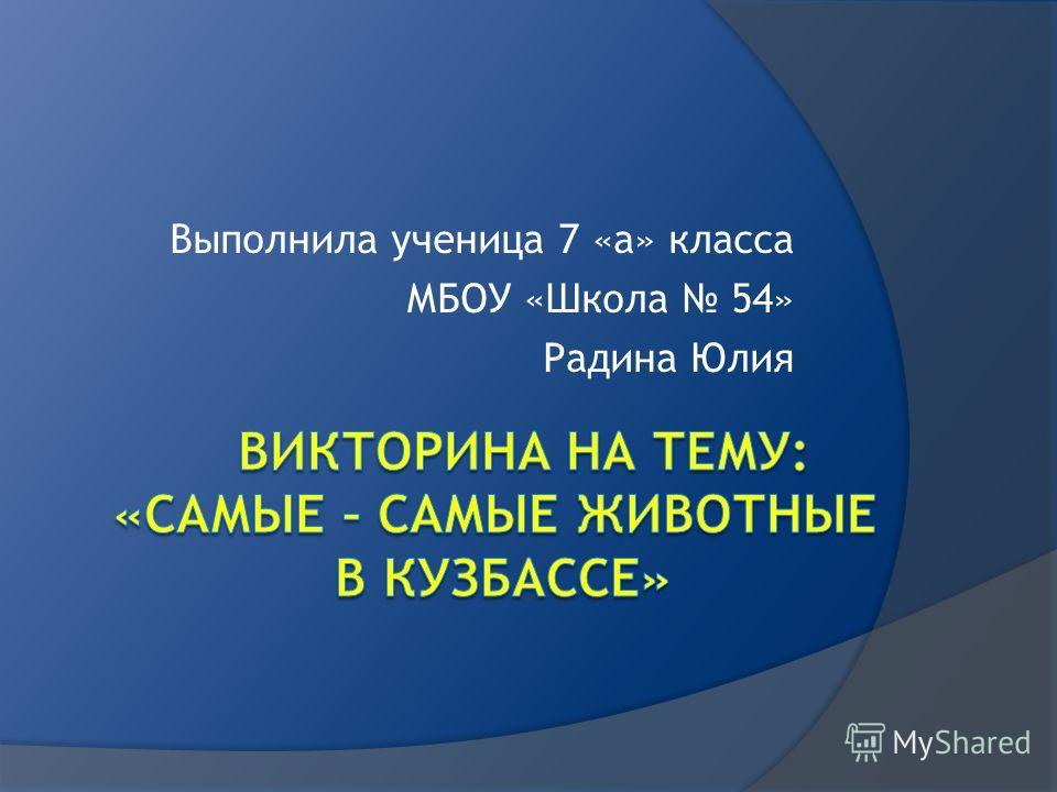 Выполнила ученица 7 «а» класса МБОУ «Школа 54» Радина Юлия
