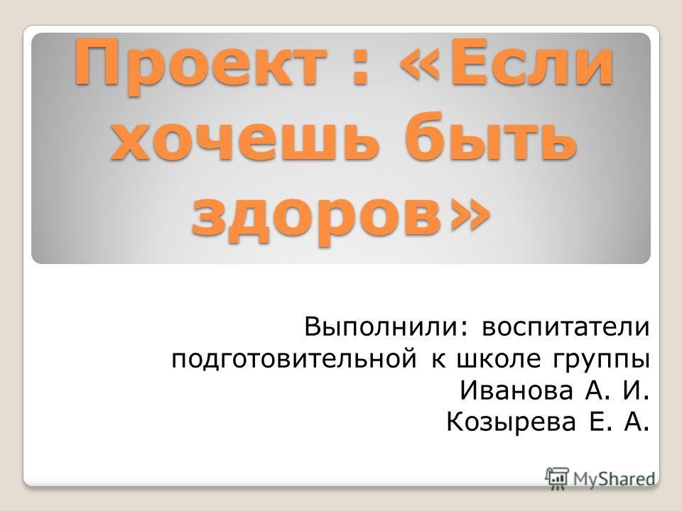 Проект : «Если хочешь быть здоров» Выполнили: воспитатели подготовительной к школе группы Иванова А. И. Козырева Е. А.
