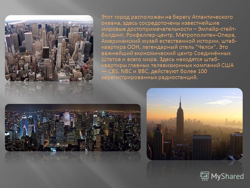 Этот город расположен на берегу Атлантического океана, здесь сосредоточены известнейшие мировые достопримечательности – Эмпайр-стейт- билдинг, Рокфеллер-центр, Метрополитен-Опера, Американский музей естественной истории, штаб- квартира ООН, легендарн