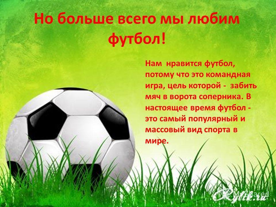 Но больше всего мы любим футбол! Нам нравится футбол, потому что это командная игра, цель которой - забить мяч в ворота соперника. В настоящее время футбол - это самый популярный и массовый вид спорта в мире.