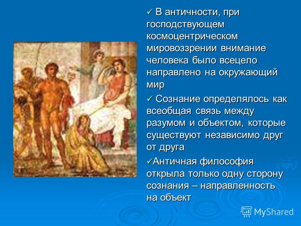 В античности, при господствующем космоцентрическом мировоззрении внимание человека было всецело направлено на окружающий мир В античности, при господствующем космоцентрическом мировоззрении внимание человека было всецело направлено на окружающий мир