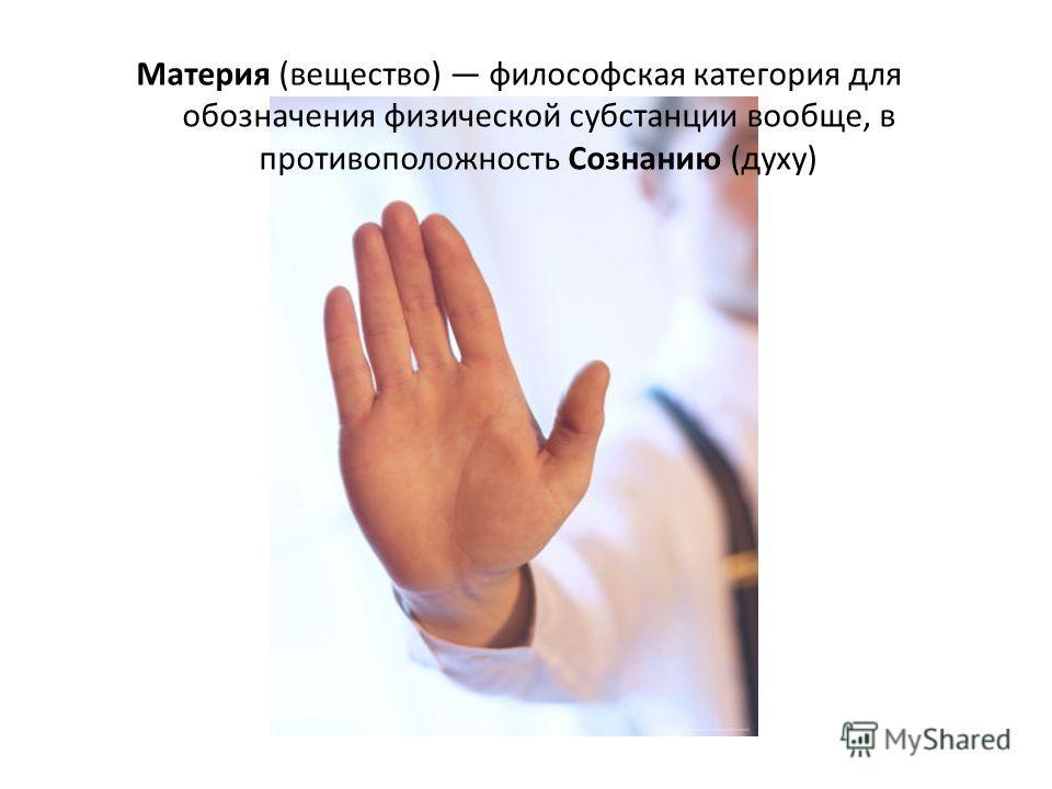 Материя (вещество) философская категория для обозначения физической субстанции вообще, в противоположность Cознанию (духу)