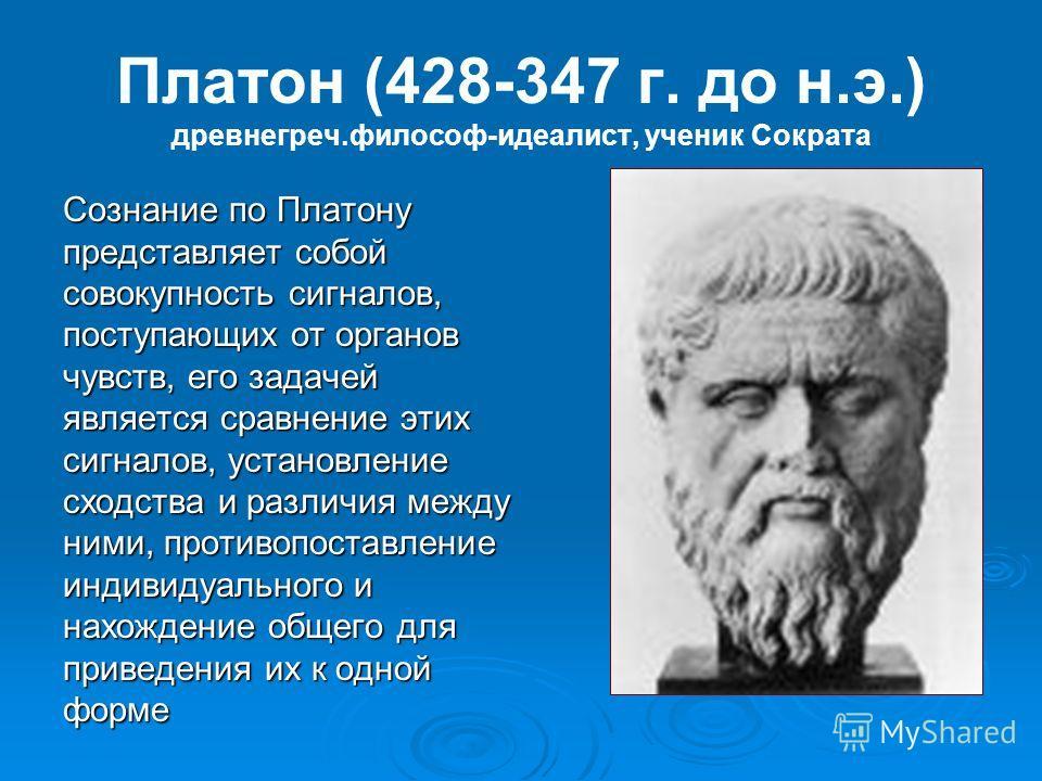 Платон (428-347 г. до н.э.) древнегреч.философ-идеалист, ученик Сократа Сознание по Платону представляет собой совокупность сигналов, поступающих от органов чувств, его задачей является сравнение этих сигналов, установление сходства и различия между