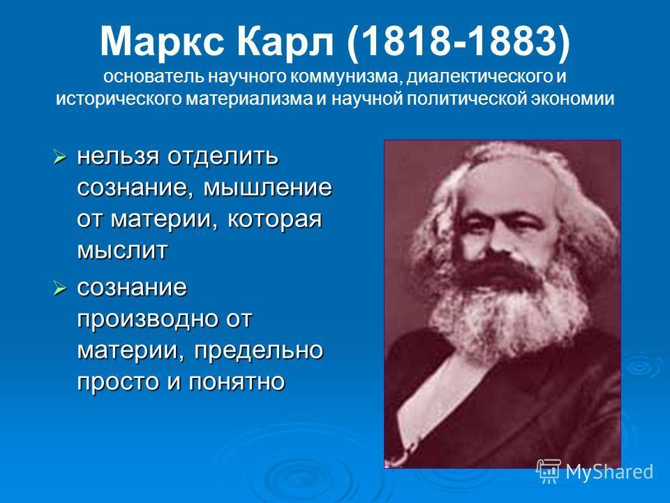 Маркс Карл (1818-1883) основатель научного коммунизма, диалектического и исторического материализма и научной политической экономии нельзя отделить сознание, мышление от материи, которая мыслит нельзя отделить сознание, мышление от материи, которая м