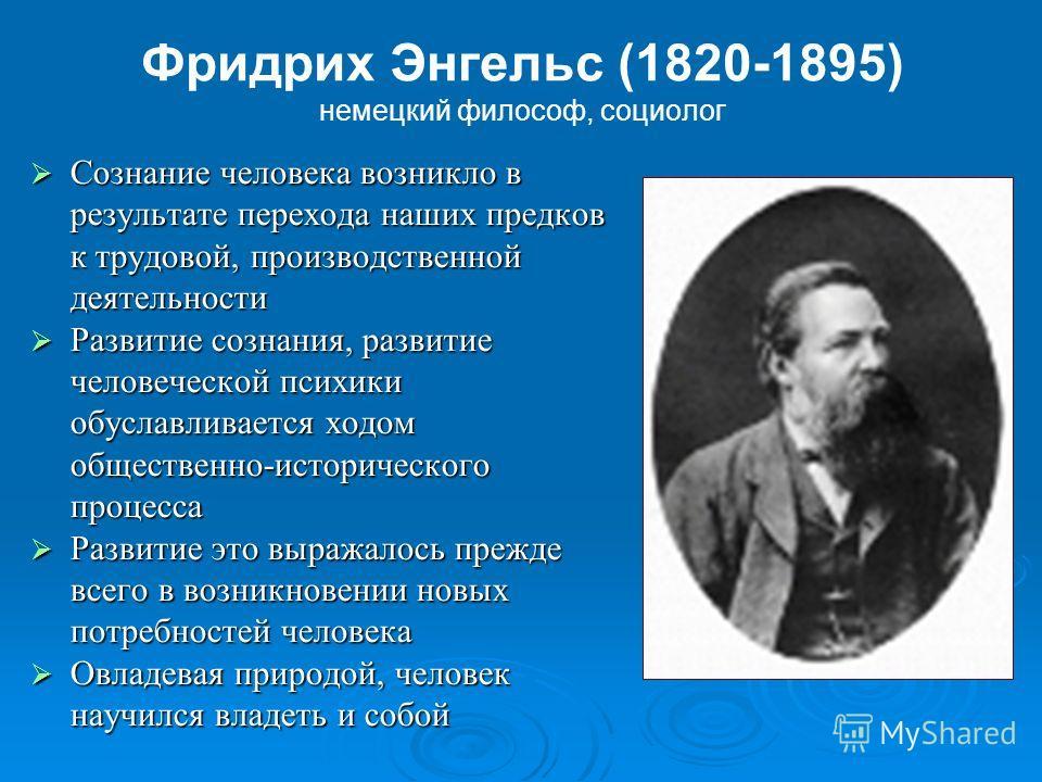 Фридрих Энгельс (1820-1895) немецкий философ, социолог Сознание человека возникло в результате перехода наших предков к трудовой, производственной деятельности Сознание человека возникло в результате перехода наших предков к трудовой, производственно