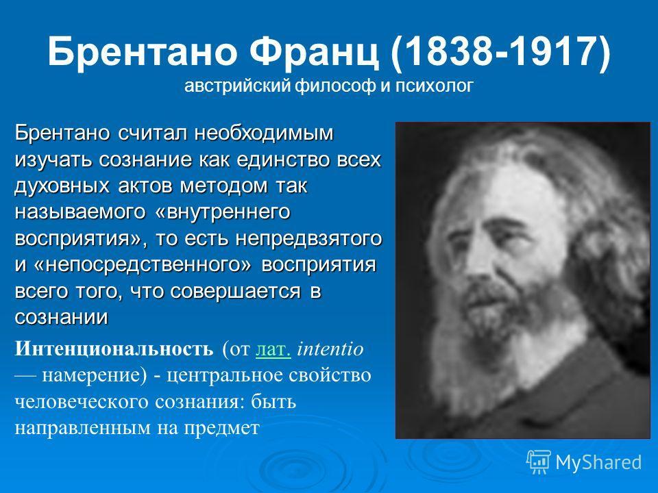 Брентано Франц (1838-1917) австрийский философ и психолог Брентано считал необходимым изучать сознание как единство всех духовных актов методом так называемого «внутреннего восприятия», то есть непредвзятого и «непосредственного» восприятия всего тог