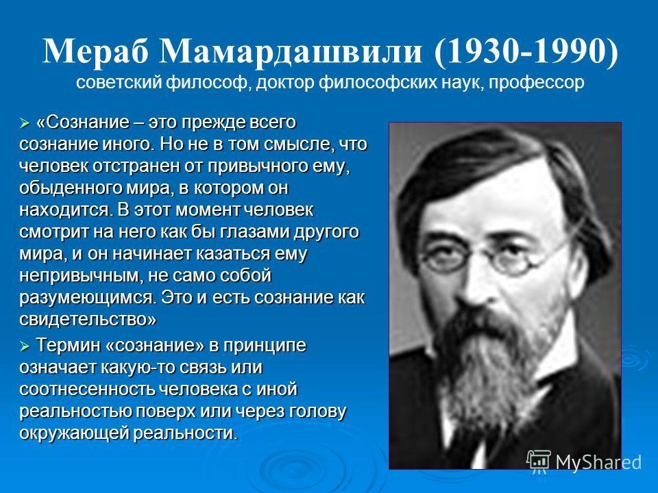 Мераб Мамардашвили (1930-1990) советский философ, доктор философских наук, профессор «Сознание – это прежде всего сознание иного. Но не в том смысле, что человек отстранен от привычного ему, обыденного мира, в котором он находится. В этот момент чело