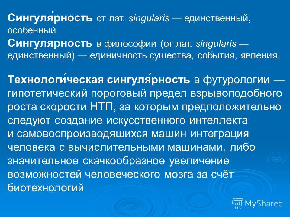 Сингуля́рность от лат. singularis единственный, особенный Сингулярность в философии (от лат. singularis единственный) единичность существа, события, явления. Технологи́ческая сингуля́рность в футурологии гипотетический пороговый предел взрывоподобног