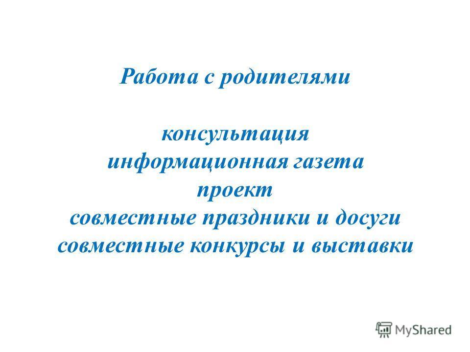 Работа с родителями консультация информационная газета проект совместные праздники и досуги совместные конкурсы и выставки