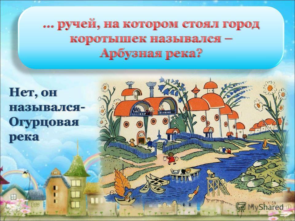 Нет, он назывался- Огурцовая река