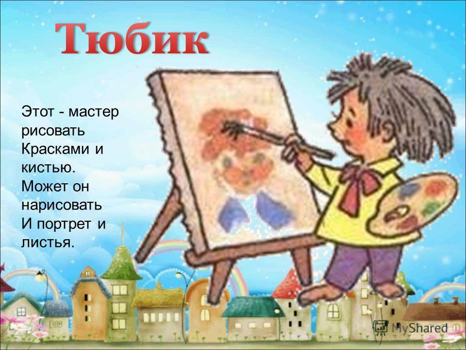 Этот - мастер рисовать Красками и кистью. Может он нарисовать И портрет и листья.