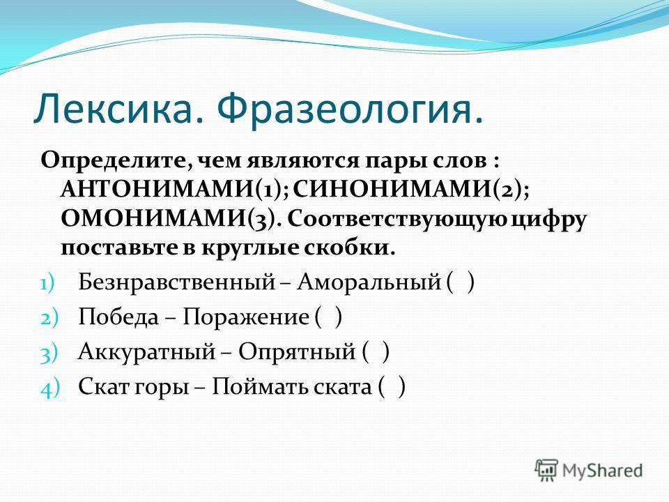 Лексика. Фразеология. Определите, чем являются пары слов : АНТОНИМАМИ(1); СИНОНИМАМИ(2); ОМОНИМАМИ(3). Соответствующую цифру поставьте в круглые скобки. 1) Безнравственный – Аморальный ( ) 2) Победа – Поражение ( ) 3) Аккуратный – Опрятный ( ) 4) Ска