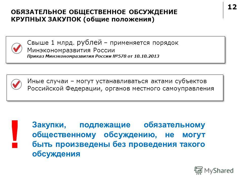 12 ОБЯЗАТЕЛЬНОЕ ОБЩЕСТВЕННОЕ ОБСУЖДЕНИЕ КРУПНЫХ ЗАКУПОК (общие положения) Закупки, подлежащие обязательному общественному обсуждению, не могут быть произведены без проведения такого обсуждения Свыше 1 млрд. рублей – применяется порядок Минэкономразви