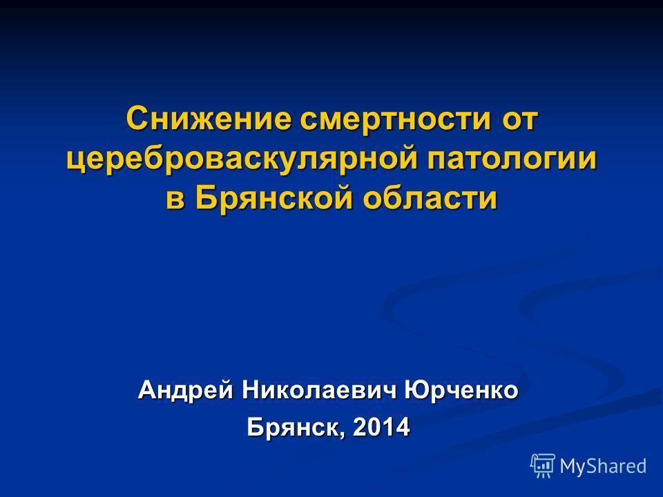 Снижение смертности от цереброваскулярной патологии в Брянской области Андрей Николаевич Юрченко Брянск, 2014