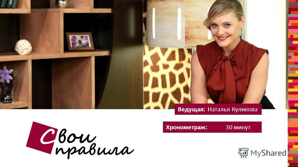 Хронометраж: 30 минут Ведущая:Наталья Куликова