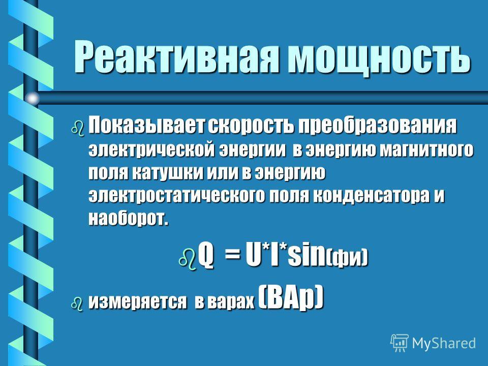 Активная мощность b Показывает b Показывает скорость преобразования электрической энергии в другие виды энергии, при этом совершается работа. bP = U*I*cos ( фи ) b измеряется b измеряется в ваттах. (Вт)
