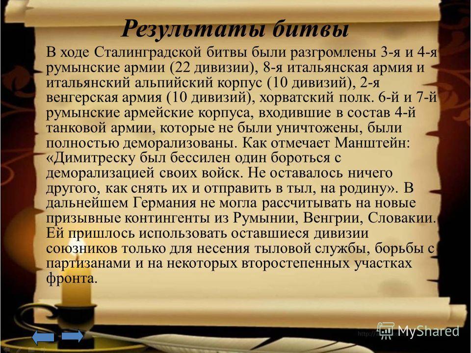 Результаты битвы В ходе Сталинградской битвы были разгромлены 3-я и 4-я румынские армии (22 дивизии), 8-я итальянская армия и итальянский альпийский корпус (10 дивизий), 2-я венгерская армия (10 дивизий), хорватский полк. 6-й и 7-й румынские армейски