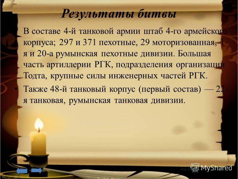 Результаты битвы В составе 4-й танковой армии штаб 4-го армейского корпуса; 297 и 371 пехотные, 29 моторизованная, 1- я и 20-а румынская пехотные дивизии. Большая часть артиллерии РГК, подразделения организации Тодта, крупные силы инженерных частей Р