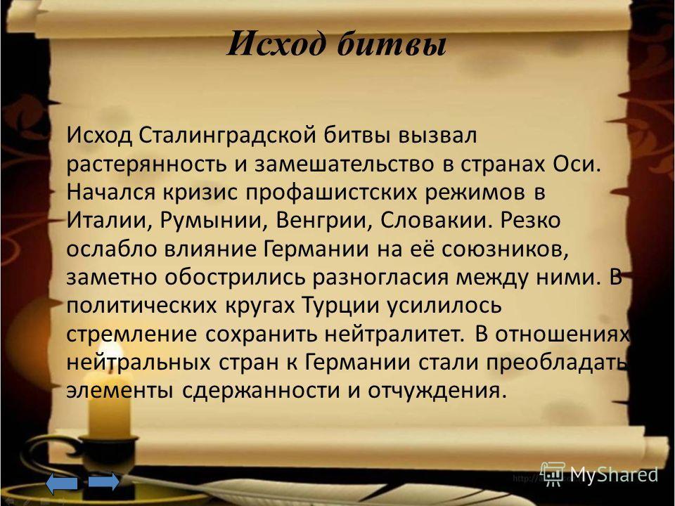 Исход битвы Исход Сталинградской битвы вызвал растерянность и замешательство в странах Оси. Начался кризис профашистских режимов в Италии, Румынии, Венгрии, Словакии. Резко ослабло влияние Германии на её союзников, заметно обострились разногласия меж